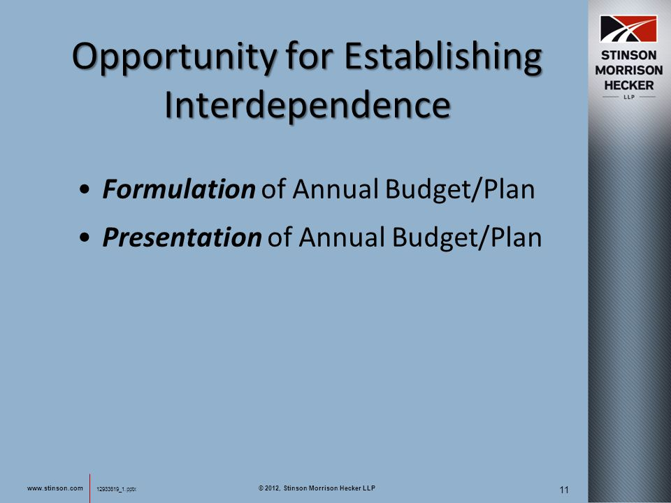 12933619_1.pptx 11 12933619_1.pptx Opportunity for Establishing Interdependence Formulation of Annual Budget/Plan Presentation of Annual Budget/Plan www.stinson.com © 2012, Stinson Morrison Hecker LLP