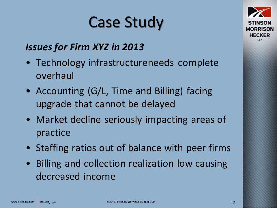 12933619_1.pptx 12 12933619_1.pptx Case Study Issues for Firm XYZ in 2013 Technology infrastructureneeds complete overhaul Accounting (G/L, Time and Billing) facing upgrade that cannot be delayed Market decline seriously impacting areas of practice Staffing ratios out of balance with peer firms Billing and collection realization low causing decreased income www.stinson.com © 2012, Stinson Morrison Hecker LLP