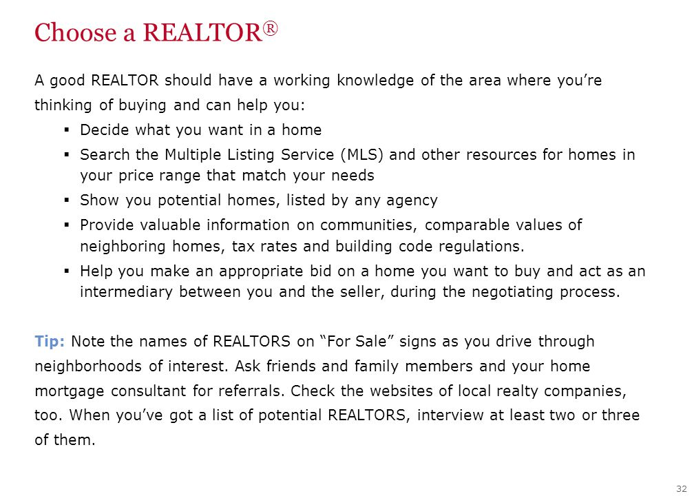 Choose a REALTOR ® 32 A good REALTOR should have a working knowledge of the area where you're thinking of buying and can help you:  Decide what you want in a home  Search the Multiple Listing Service (MLS) and other resources for homes in your price range that match your needs  Show you potential homes, listed by any agency  Provide valuable information on communities, comparable values of neighboring homes, tax rates and building code regulations.