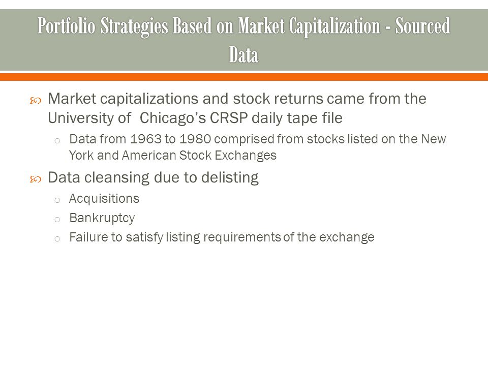  Market capitalizations and stock returns came from the University of Chicago's CRSP daily tape file o Data from 1963 to 1980 comprised from stocks listed on the New York and American Stock Exchanges  Data cleansing due to delisting o Acquisitions o Bankruptcy o Failure to satisfy listing requirements of the exchange