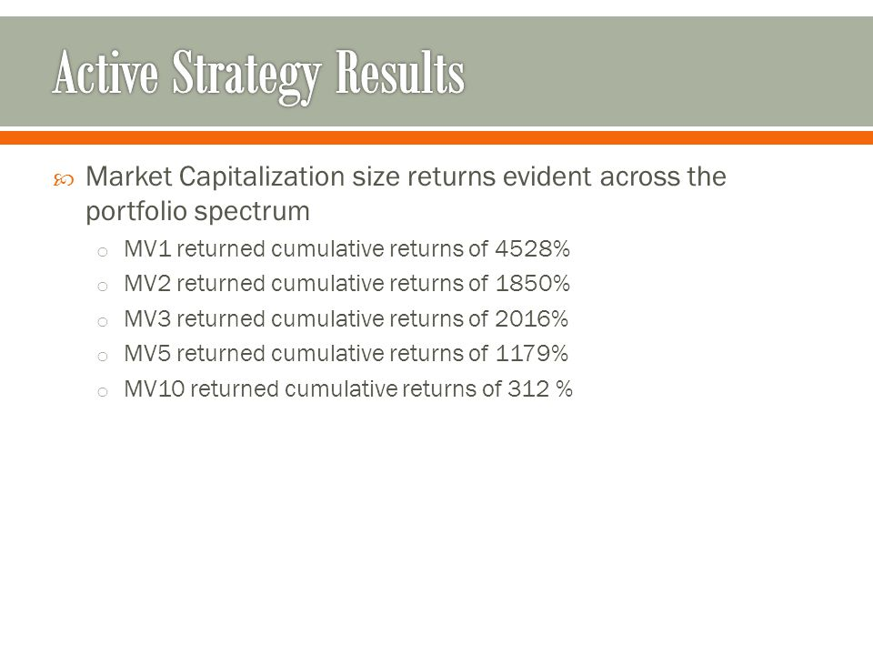  Market Capitalization size returns evident across the portfolio spectrum o MV1 returned cumulative returns of 4528% o MV2 returned cumulative returns of 1850% o MV3 returned cumulative returns of 2016% o MV5 returned cumulative returns of 1179% o MV10 returned cumulative returns of 312 %
