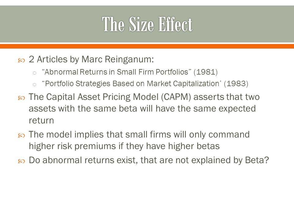  2 Articles by Marc Reinganum: o Abnormal Returns in Small Firm Portfolios (1981) o Portfolio Strategies Based on Market Capitalization' (1983)  The Capital Asset Pricing Model (CAPM) asserts that two assets with the same beta will have the same expected return  The model implies that small firms will only command higher risk premiums if they have higher betas  Do abnormal returns exist, that are not explained by Beta?