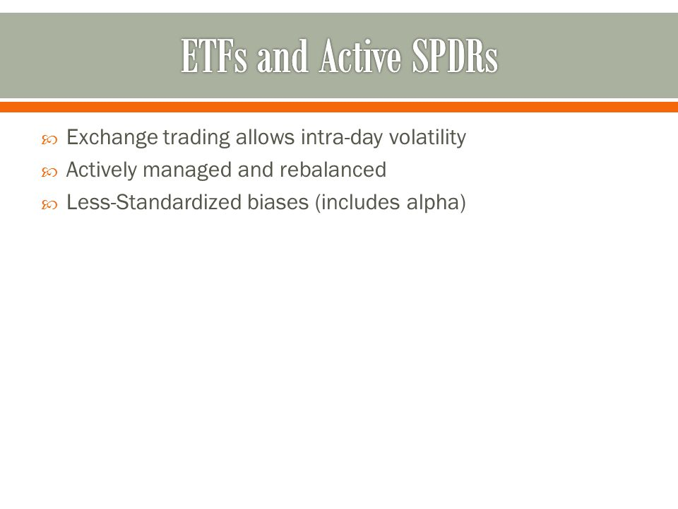  Exchange trading allows intra-day volatility  Actively managed and rebalanced  Less-Standardized biases (includes alpha)