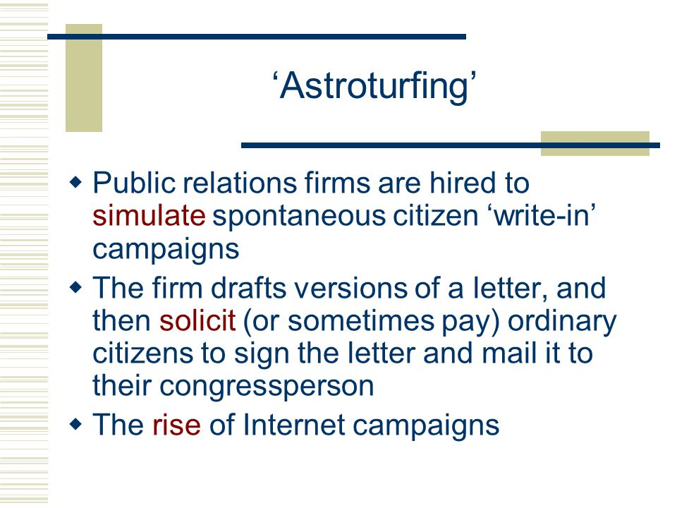 Grassroots Lobbying  Spontaneous 'bottom up' efforts to influence the policy process  Many organizations employ 'contact your congressperson' campaigns to publicize a particular cause  Grassroots campaigns are much more sophisticated and successful