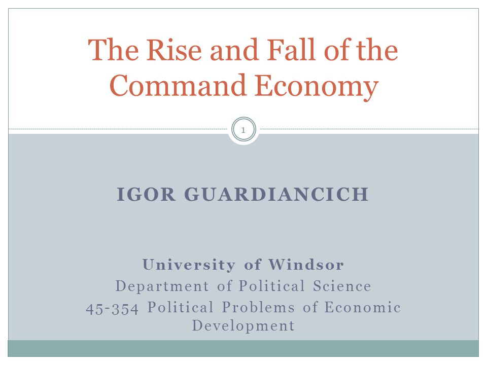 IGOR GUARDIANCICH University of Windsor Department of Political Science 45-354 Political Problems of Economic Development The Rise and Fall of the Command Economy 1