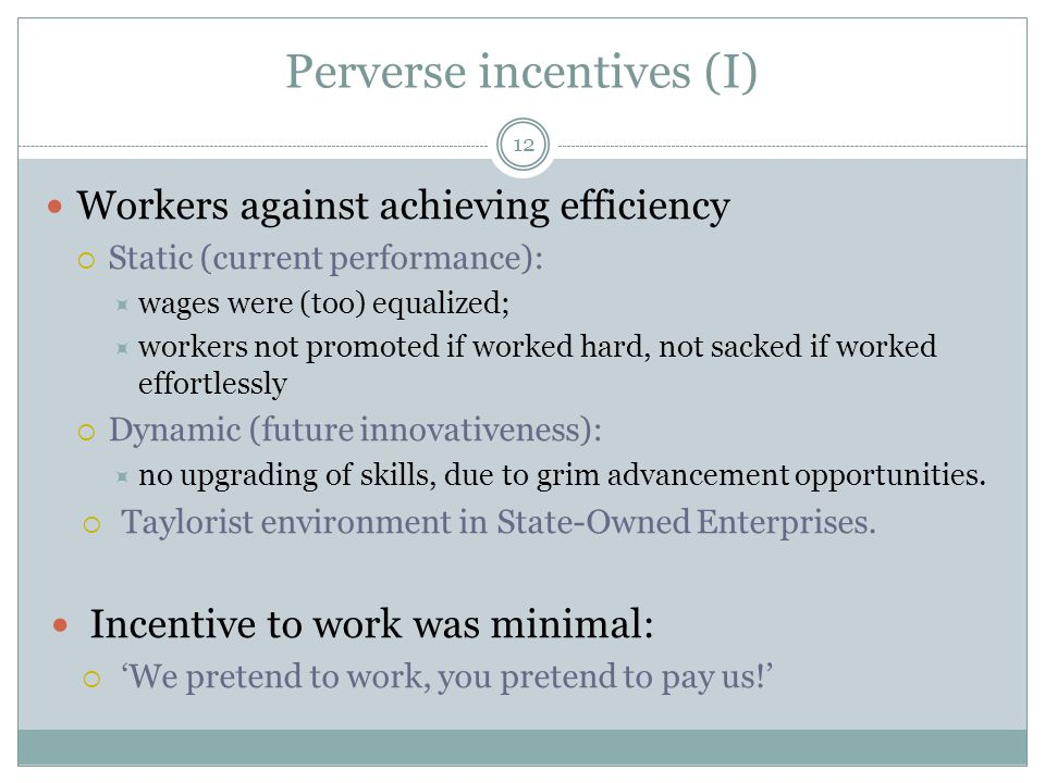 Perverse incentives (I) 12 Workers against achieving efficiency  Static (current performance):  wages were (too) equalized;  workers not promoted if worked hard, not sacked if worked effortlessly  Dynamic (future innovativeness):  no upgrading of skills, due to grim advancement opportunities.