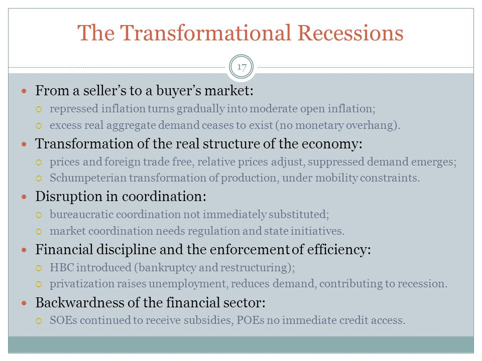 The Transformational Recessions 17 From a seller's to a buyer's market:  repressed inflation turns gradually into moderate open inflation;  excess real aggregate demand ceases to exist (no monetary overhang).
