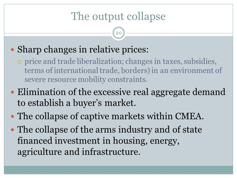The output collapse 20 Sharp changes in relative prices:  price and trade liberalization; changes in taxes, subsidies, terms of international trade, borders) in an environment of severe resource mobility constraints.