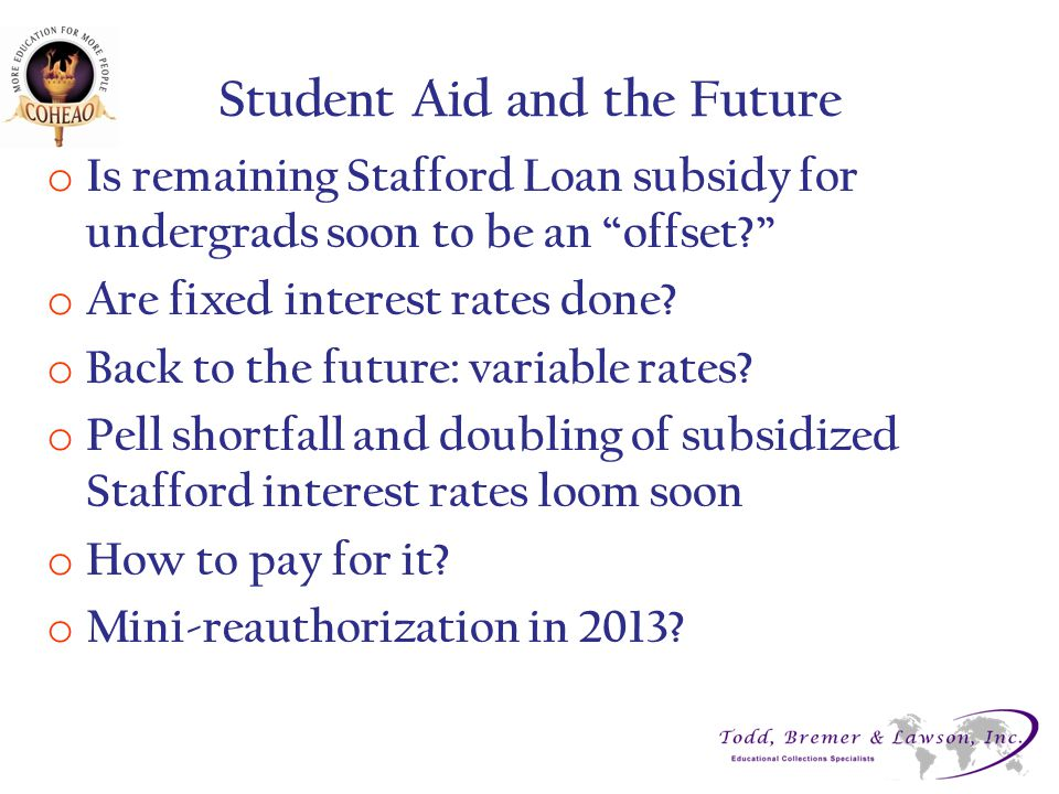 Student Aid and the Future o Is remaining Stafford Loan subsidy for undergrads soon to be an offset o Are fixed interest rates done.