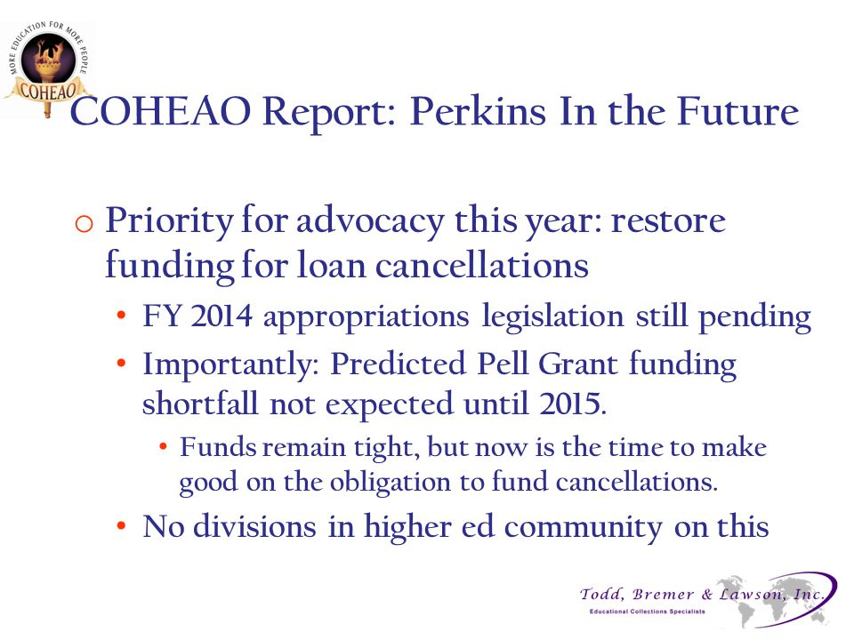 COHEAO Report: Perkins In the Future o Priority for advocacy this year: restore funding for loan cancellations FY 2014 appropriations legislation still pending Importantly: Predicted Pell Grant funding shortfall not expected until 2015.