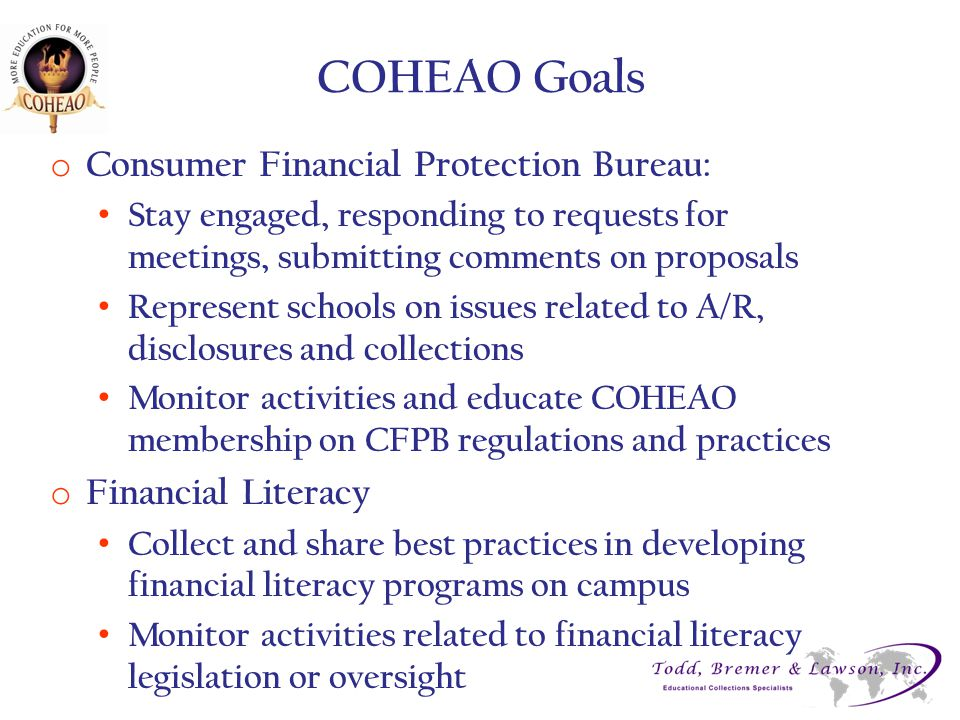 COHEAO Goals o Consumer Financial Protection Bureau: Stay engaged, responding to requests for meetings, submitting comments on proposals Represent schools on issues related to A/R, disclosures and collections Monitor activities and educate COHEAO membership on CFPB regulations and practices o Financial Literacy Collect and share best practices in developing financial literacy programs on campus Monitor activities related to financial literacy legislation or oversight