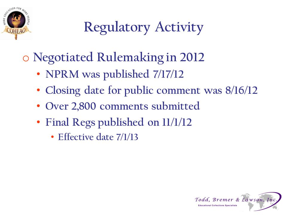 Regulatory Activity o Negotiated Rulemaking in 2012 NPRM was published 7/17/12 Closing date for public comment was 8/16/12 Over 2,800 comments submitted Final Regs published on 11/1/12 Effective date 7/1/13