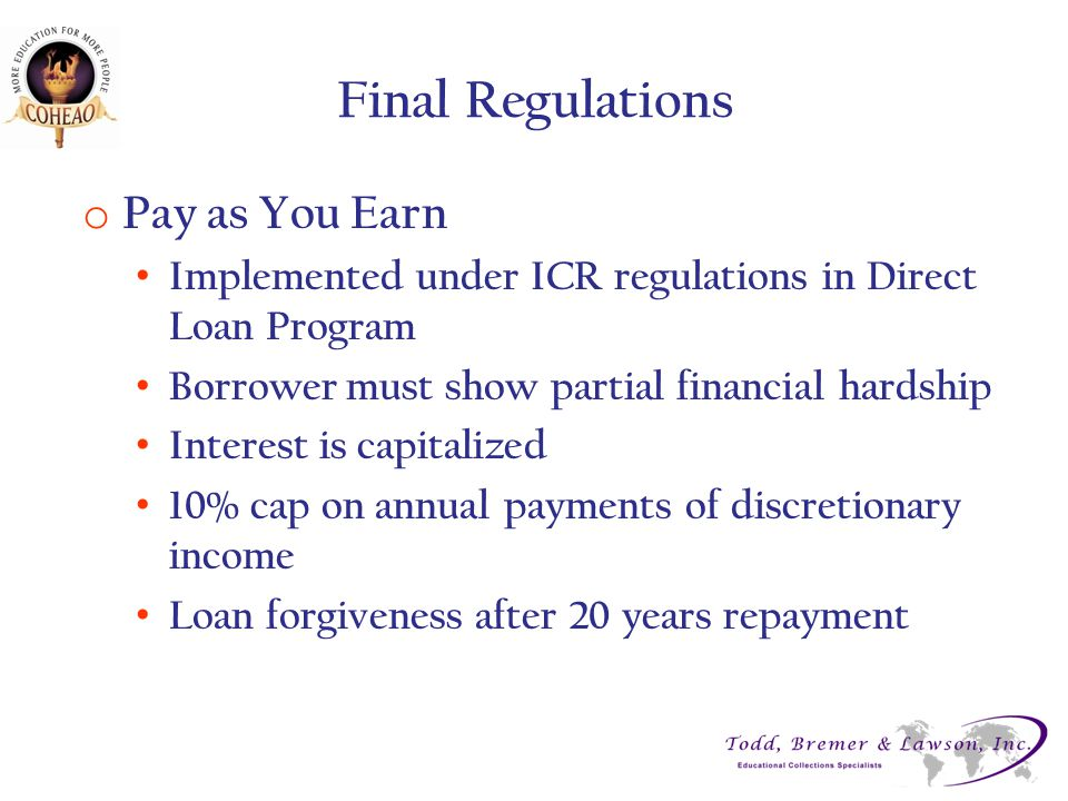 Final Regulations o Pay as You Earn Implemented under ICR regulations in Direct Loan Program Borrower must show partial financial hardship Interest is capitalized 10% cap on annual payments of discretionary income Loan forgiveness after 20 years repayment