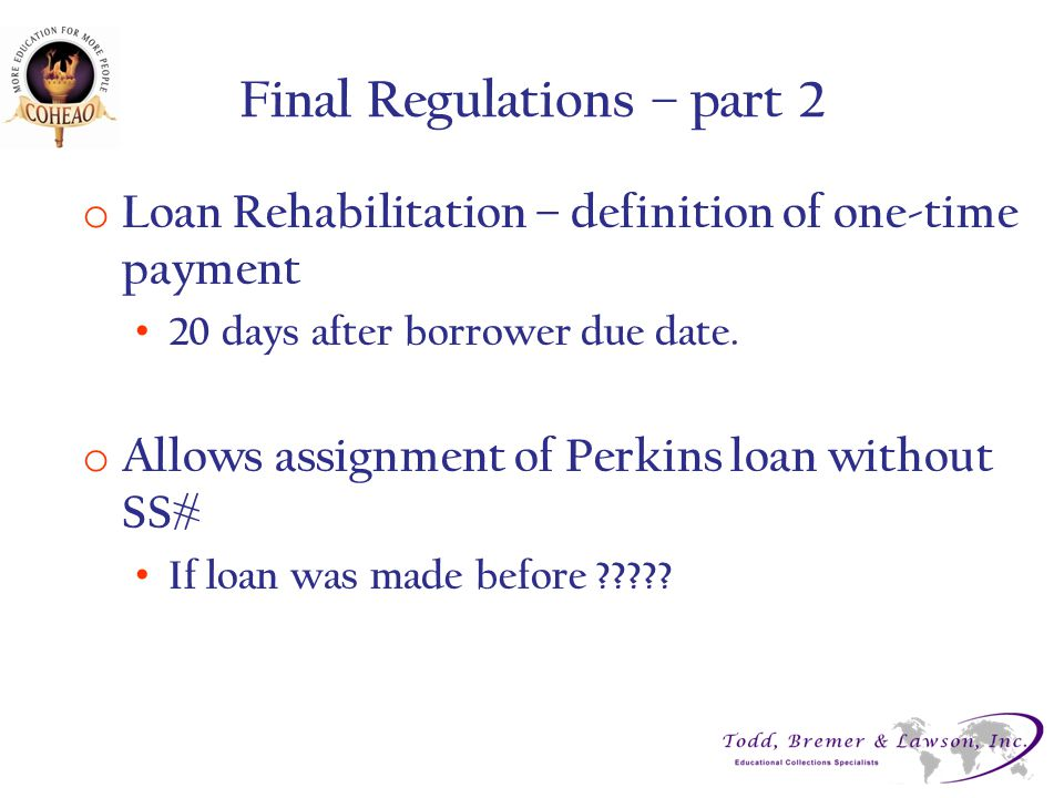Final Regulations – part 2 o Loan Rehabilitation – definition of one-time payment 20 days after borrower due date.