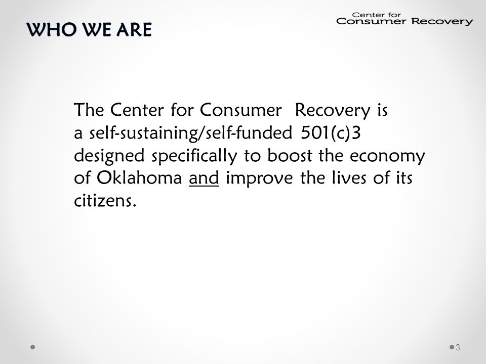 The Center for Consumer Recovery is a self-sustaining/self-funded 501(c)3 designed specifically to boost the economy of Oklahoma and improve the lives