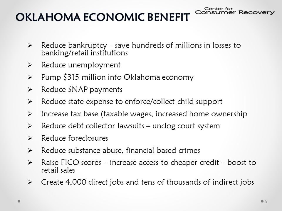  Reduce bankruptcy – save hundreds of millions in losses to banking/retail institutions  Reduce unemployment  Pump $315 million into Oklahoma economy  Reduce SNAP payments  Reduce state expense to enforce/collect child support  Increase tax base (taxable wages, increased home ownership  Reduce debt collector lawsuits – unclog court system  Reduce foreclosures  Reduce substance abuse, financial based crimes  Raise FICO scores – increase access to cheaper credit – boost to retail sales  Create 4,000 direct jobs and tens of thousands of indirect jobs 6