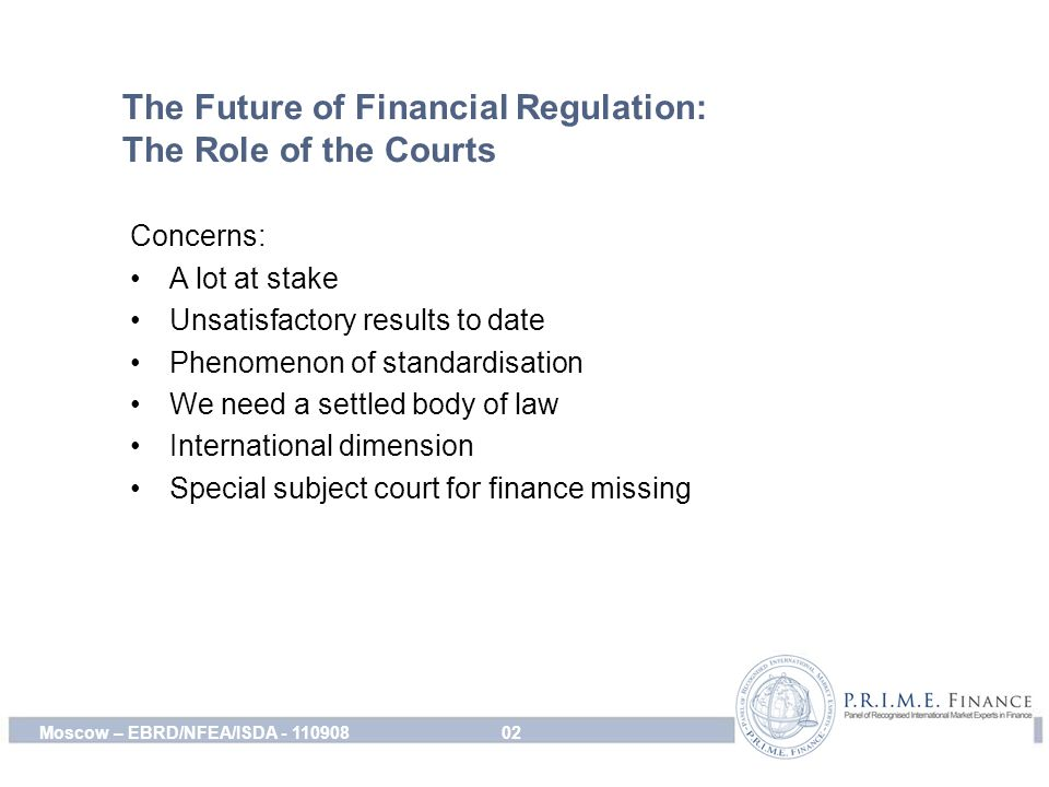 The Future of Financial Regulation: The Role of the Courts Concerns: A lot at stake Unsatisfactory results to date Phenomenon of standardisation We need a settled body of law International dimension Special subject court for finance missing 02Moscow – EBRD/NFEA/ISDA - 110908