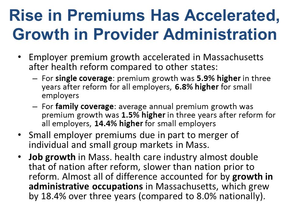 Rise in Premiums Has Accelerated, Growth in Provider Administration Employer premium growth accelerated in Massachusetts after health reform compared to other states: – For single coverage: premium growth was 5.9% higher in three years after reform for all employers, 6.8% higher for small employers – For family coverage: average annual premium growth was premium growth was 1.5% higher in three years after reform for all employers, 14.4% higher for small employers Small employer premiums due in part to merger of individual and small group markets in Mass.