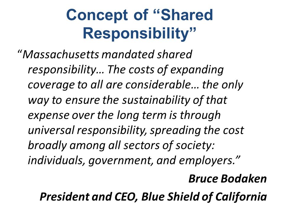 Concept of Shared Responsibility Massachusetts mandated shared responsibility… The costs of expanding coverage to all are considerable… the only way to ensure the sustainability of that expense over the long term is through universal responsibility, spreading the cost broadly among all sectors of society: individuals, government, and employers. Bruce Bodaken President and CEO, Blue Shield of California