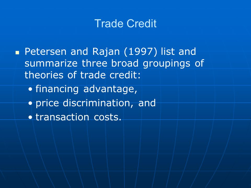 Trade Credit Petersen and Rajan (1997) list and summarize three broad groupings of theories of trade credit: financing advantage, price discrimination, and transaction costs.