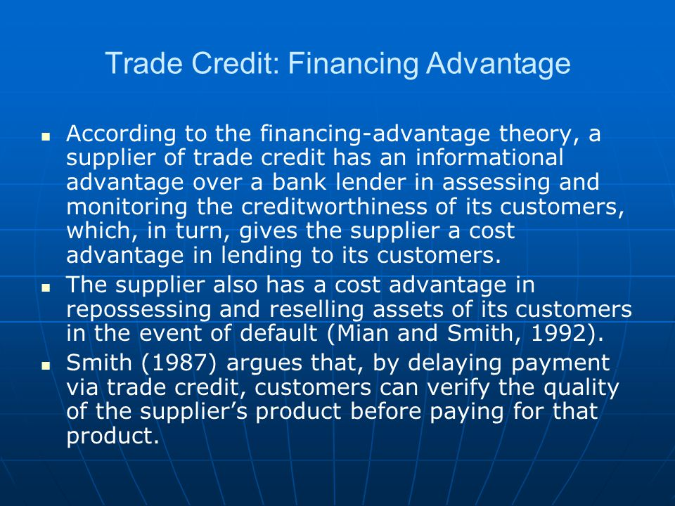 Trade Credit: Financing Advantage According to the financing-advantage theory, a supplier of trade credit has an informational advantage over a bank lender in assessing and monitoring the creditworthiness of its customers, which, in turn, gives the supplier a cost advantage in lending to its customers.