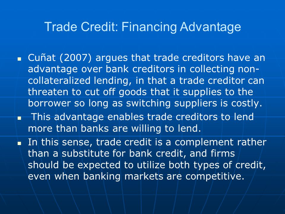 Trade Credit: Financing Advantage Cuñat (2007) argues that trade creditors have an advantage over bank creditors in collecting non- collateralized lending, in that a trade creditor can threaten to cut off goods that it supplies to the borrower so long as switching suppliers is costly.