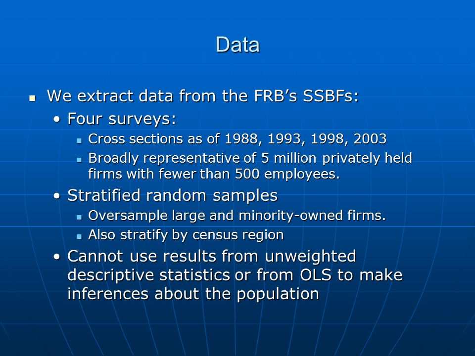 Data We extract data from the FRB's SSBFs: We extract data from the FRB's SSBFs: Four surveys:Four surveys: Cross sections as of 1988, 1993, 1998, 2003 Cross sections as of 1988, 1993, 1998, 2003 Broadly representative of 5 million privately held firms with fewer than 500 employees.