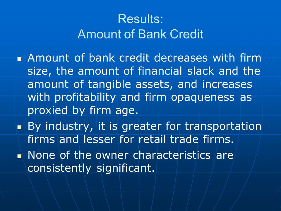 Results: Amount of Bank Credit Amount of bank credit decreases with firm size, the amount of financial slack and the amount of tangible assets, and increases with profitability and firm opaqueness as proxied by firm age.
