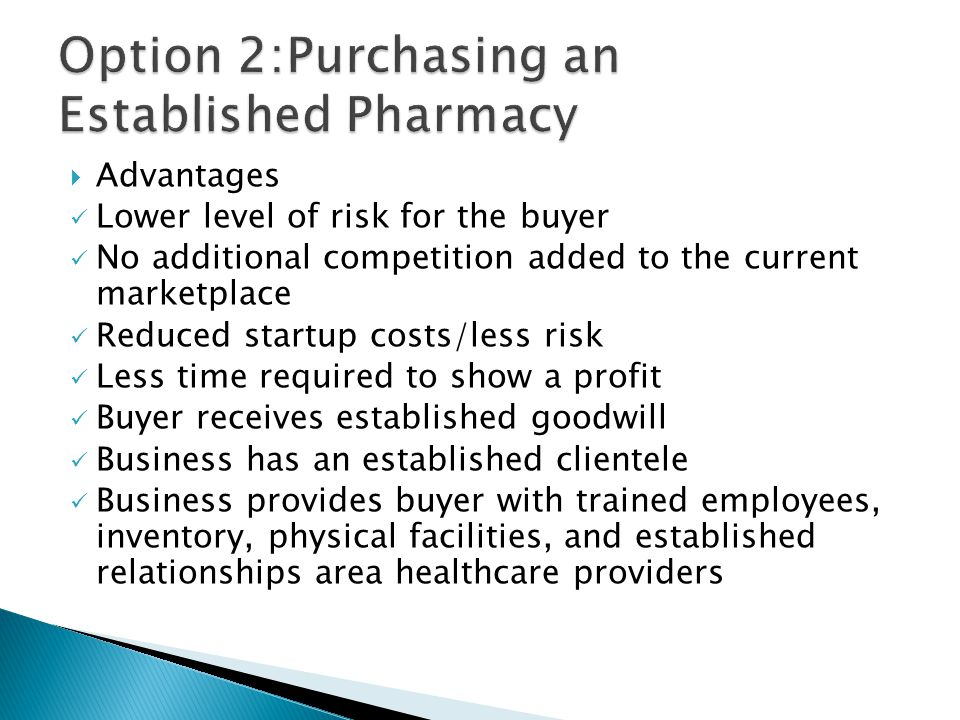  Advantages Lower level of risk for the buyer No additional competition added to the current marketplace Reduced startup costs/less risk Less time required to show a profit Buyer receives established goodwill Business has an established clientele Business provides buyer with trained employees, inventory, physical facilities, and established relationships area healthcare providers