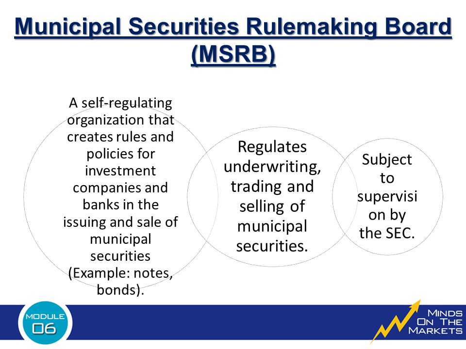 Municipal Securities Rulemaking Board (MSRB) A self-regulating organization that creates rules and policies for investment companies and banks in the issuing and sale of municipal securities (Example: notes, bonds).