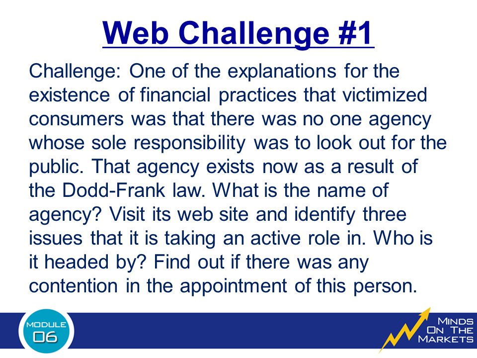 Web Challenge #1 Challenge: One of the explanations for the existence of financial practices that victimized consumers was that there was no one agency whose sole responsibility was to look out for the public.