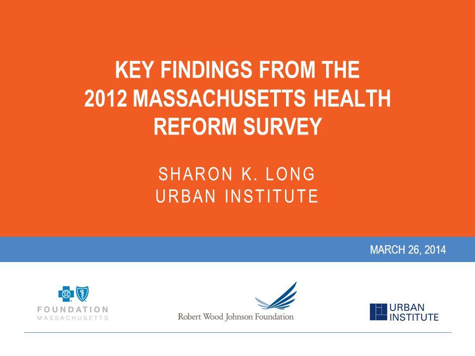 KEY FINDINGS FROM THE 2012 MASSACHUSETTS HEALTH REFORM SURVEY SHARON K.
