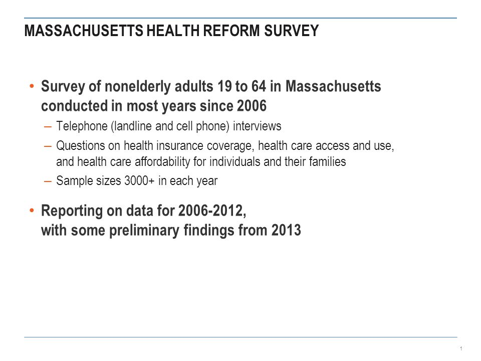 MASSACHUSETTS HEALTH REFORM SURVEY Survey of nonelderly adults 19 to 64 in Massachusetts conducted in most years since 2006 – Telephone (landline and cell phone) interviews – Questions on health insurance coverage, health care access and use, and health care affordability for individuals and their families – Sample sizes 3000+ in each year Reporting on data for 2006-2012, with some preliminary findings from 2013 1