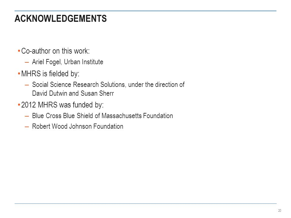ACKNOWLEDGEMENTS Co-author on this work: – Ariel Fogel, Urban Institute MHRS is fielded by: – Social Science Research Solutions, under the direction of David Dutwin and Susan Sherr 2012 MHRS was funded by: – Blue Cross Blue Shield of Massachusetts Foundation – Robert Wood Johnson Foundation 20