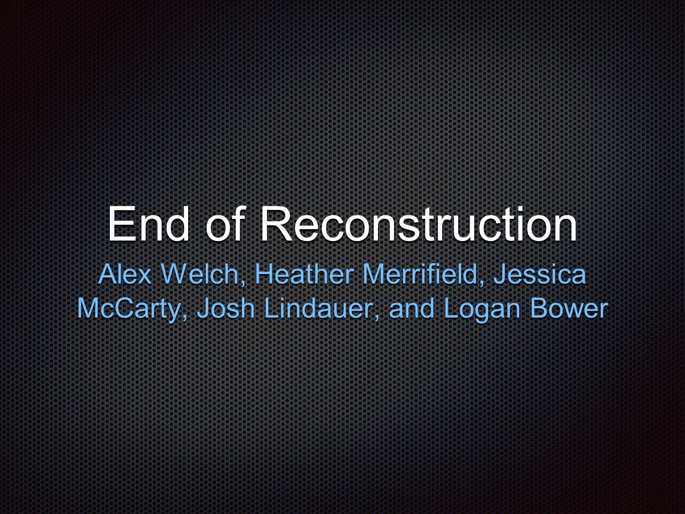 End of Reconstruction Alex Welch, Heather Merrifield, Jessica McCarty, Josh Lindauer, and Logan Bower