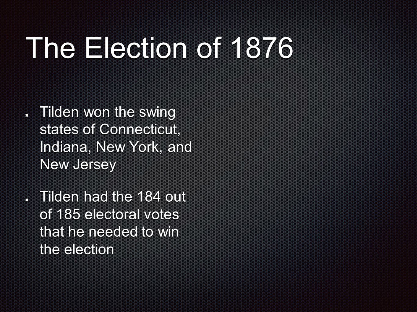 The Election of 1876 Tilden won the swing states of Connecticut, Indiana, New York, and New Jersey Tilden had the 184 out of 185 electoral votes that he needed to win the election