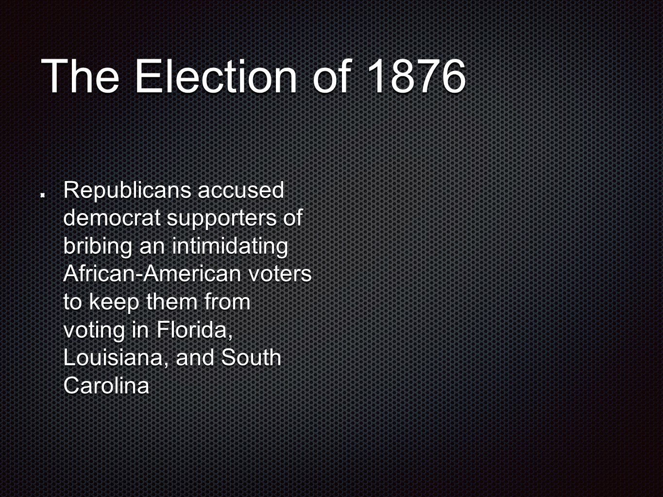 The Election of 1876 Republicans accused democrat supporters of bribing an intimidating African-American voters to keep them from voting in Florida, Louisiana, and South Carolina