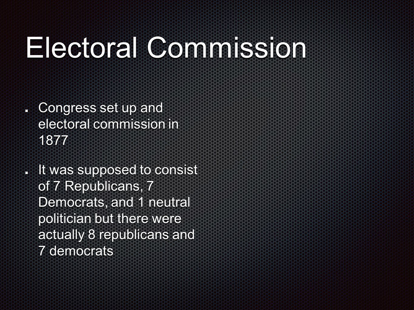 Electoral Commission Congress set up and electoral commission in 1877 It was supposed to consist of 7 Republicans, 7 Democrats, and 1 neutral politician but there were actually 8 republicans and 7 democrats