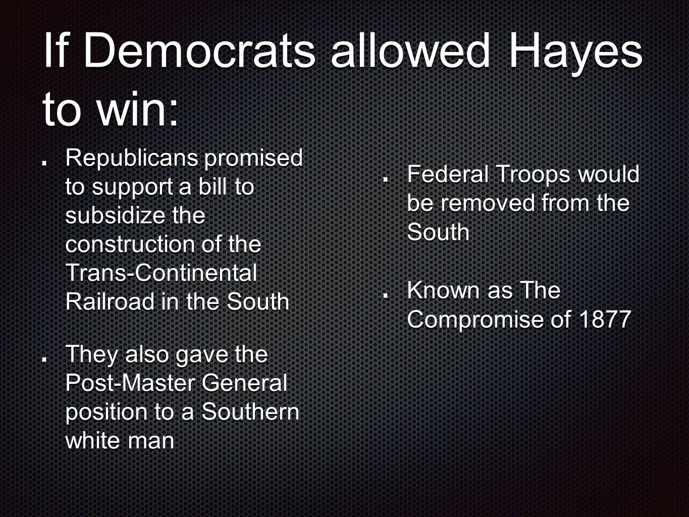 If Democrats allowed Hayes to win: Republicans promised to support a bill to subsidize the construction of the Trans-Continental Railroad in the South They also gave the Post-Master General position to a Southern white man Federal Troops would be removed from the South Known as The Compromise of 1877