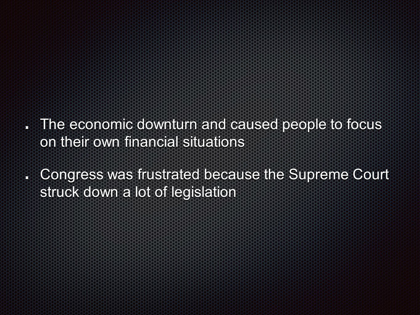 The economic downturn and caused people to focus on their own financial situations Congress was frustrated because the Supreme Court struck down a lot of legislation
