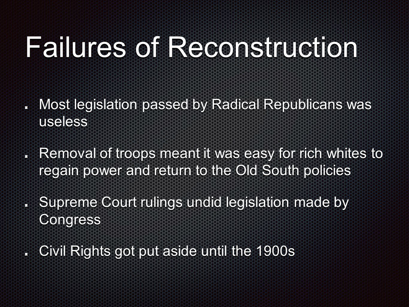 Failures of Reconstruction Most legislation passed by Radical Republicans was useless Removal of troops meant it was easy for rich whites to regain power and return to the Old South policies Supreme Court rulings undid legislation made by Congress Civil Rights got put aside until the 1900s