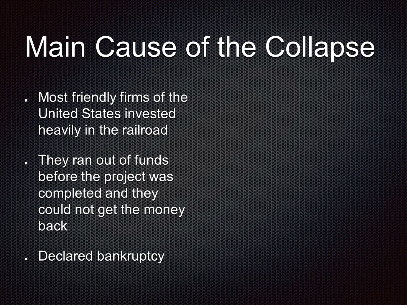 Main Cause of the Collapse Most friendly firms of the United States invested heavily in the railroad They ran out of funds before the project was completed and they could not get the money back Declared bankruptcy