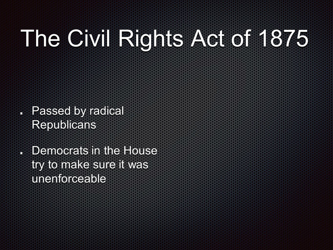 The Civil Rights Act of 1875 Passed by radical Republicans Democrats in the House try to make sure it was unenforceable