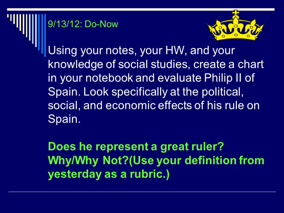9/13/12: Do-Now Using your notes, your HW, and your knowledge of social studies, create a chart in your notebook and evaluate Philip II of Spain. Look