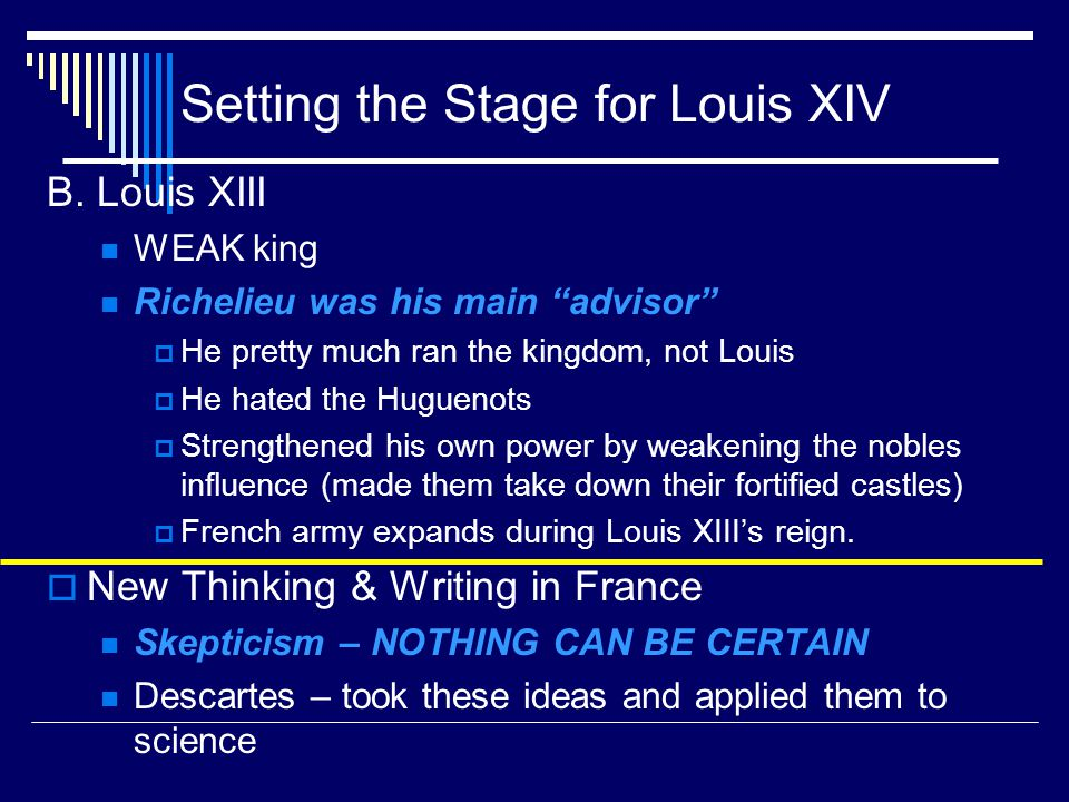 "Setting the Stage for Louis XIV B. Louis XIII WEAK king Richelieu was his main ""advisor""  He pretty much ran the kingdom, not Louis  He hated the Hu"