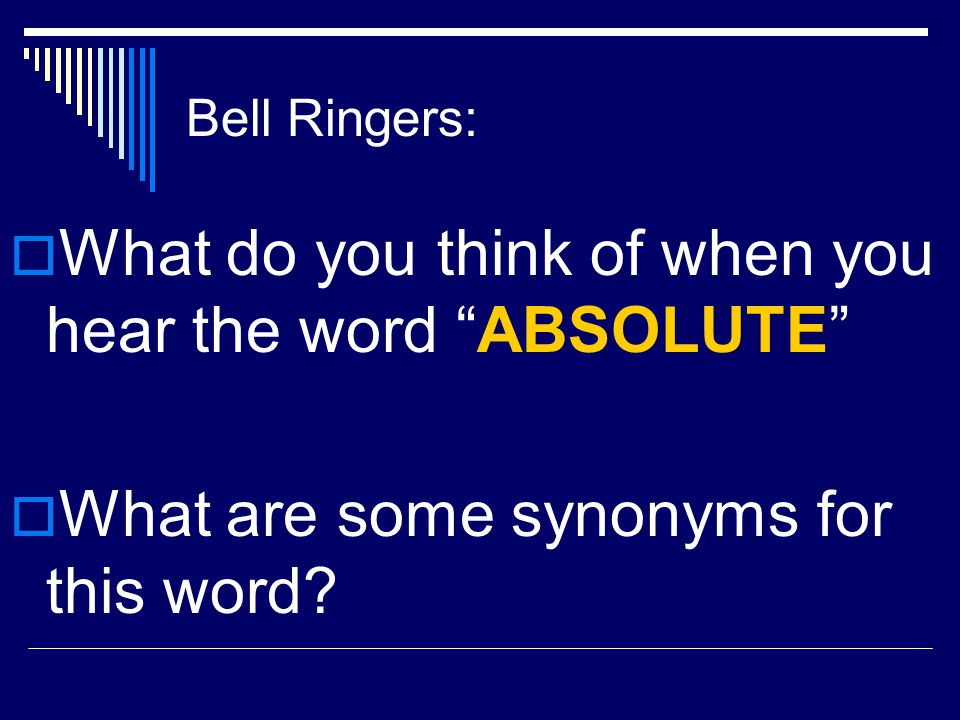 "Bell Ringers:  What do you think of when you hear the word ""ABSOLUTE""  What are some synonyms for this word?"