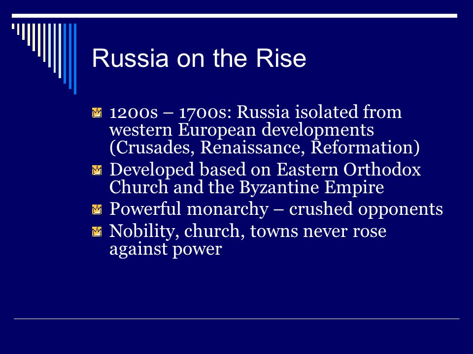 Russia on the Rise 1200s – 1700s: Russia isolated from western European developments (Crusades, Renaissance, Reformation) Developed based on Eastern O