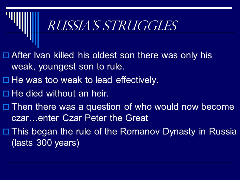 Russia's Struggles  After Ivan killed his oldest son there was only his weak, youngest son to rule.  He was too weak to lead effectively.  He died