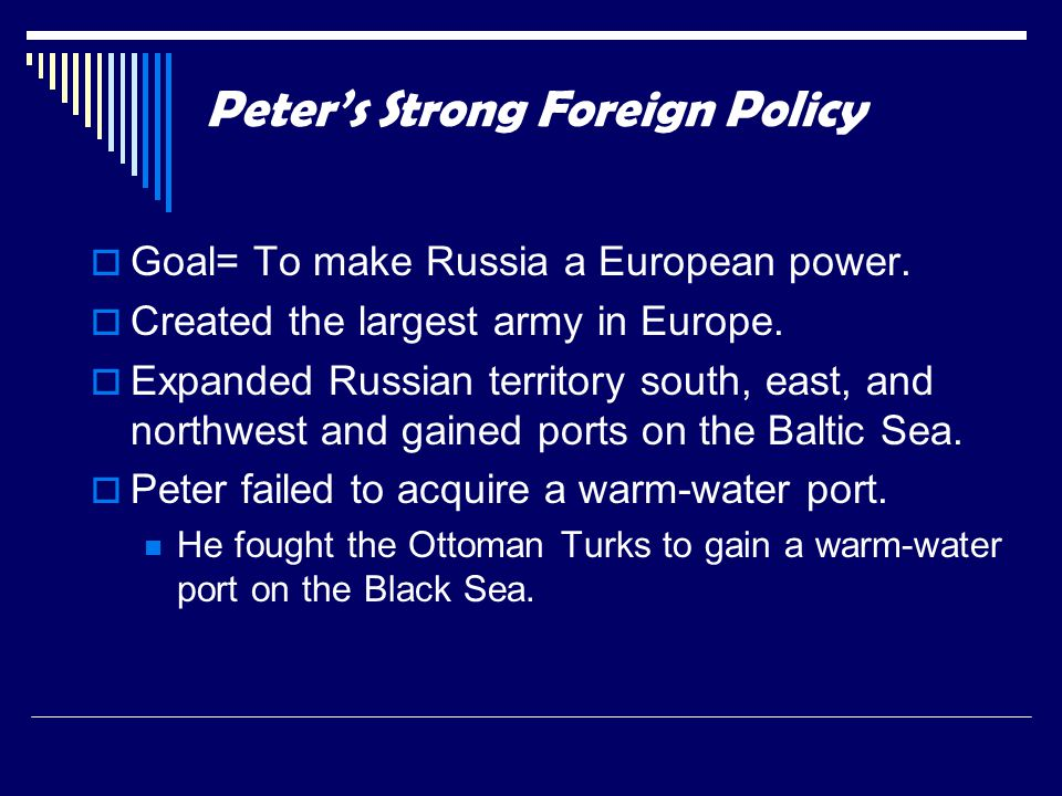  Goal= To make Russia a European power.  Created the largest army in Europe.  Expanded Russian territory south, east, and northwest and gained port