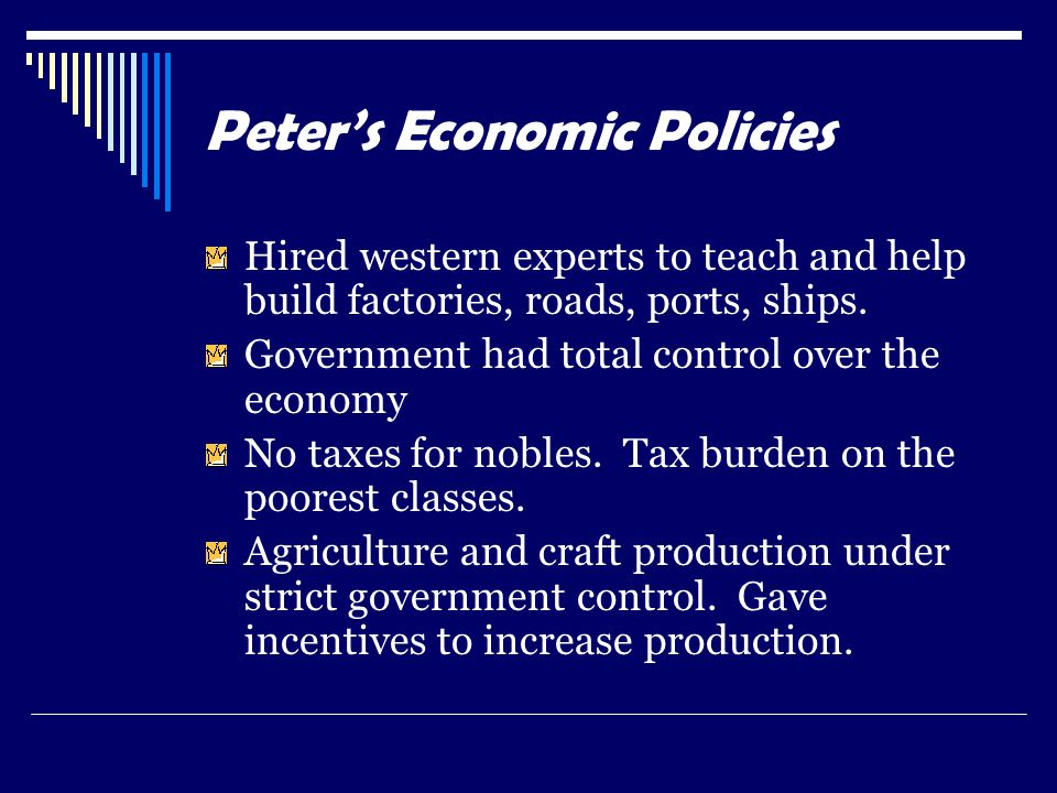 Peter's Economic Policies Hired western experts to teach and help build factories, roads, ports, ships. Government had total control over the economy